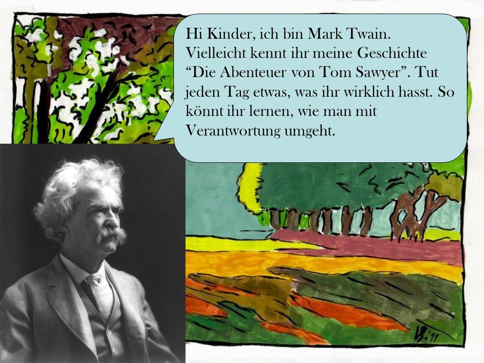 Hi Kinder, ich bin Mark Twain. Vielleicht kennt ihr meine Geschichte Die Abenteuer von Tom Sawyer. Tut jeden Tag etwas, was ihr wirklich hasst. So kön