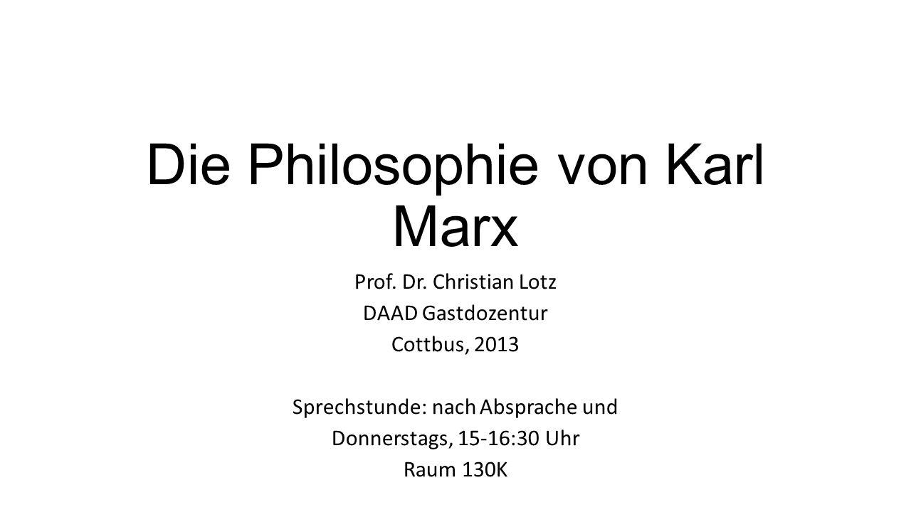 Die Philosophie von Karl Marx Prof. Dr. Christian Lotz DAAD Gastdozentur Cottbus, 2013 Sprechstunde: nach Absprache und Donnerstags, 15-16:30 Uhr Raum