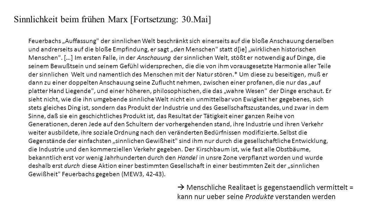 Sinnlichkeit beim frühen Marx [Fortsetzung: 30.Mai] Feuerbachs Auffassung der sinnlichen Welt beschränkt sich einerseits auf die bloße Anschauung derselben und andrerseits auf die bloße Empfindung, er sagt den Menschen statt d[ie] wirklichen historischen Menschen .