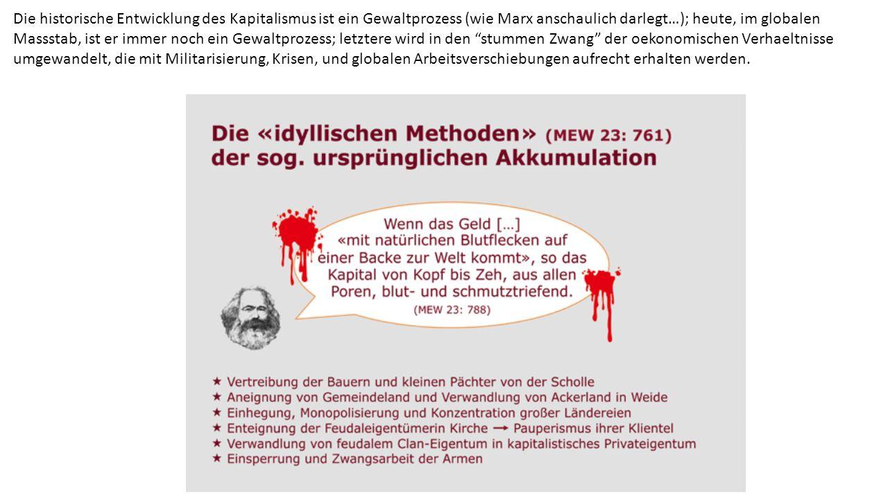 Die historische Entwicklung des Kapitalismus ist ein Gewaltprozess (wie Marx anschaulich darlegt…); heute, im globalen Massstab, ist er immer noch ein Gewaltprozess; letztere wird in den stummen Zwang der oekonomischen Verhaeltnisse umgewandelt, die mit Militarisierung, Krisen, und globalen Arbeitsverschiebungen aufrecht erhalten werden.