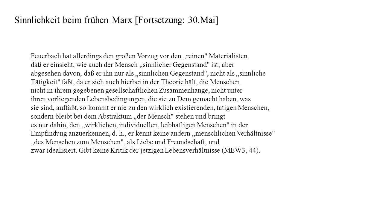 Sinnlichkeit beim frühen Marx [Fortsetzung: 30.Mai] Feuerbach hat allerdings den großen Vorzug vor den reinen Materialisten, daß er einsieht, wie auch der Mensch sinnlicher Gegenstand ist; aber abgesehen davon, daß er ihn nur als sinnlichen Gegenstand , nicht als sinnliche Tätigkeit faßt, da er sich auch hierbei in der Theorie hält, die Menschen nicht in ihrem gegebenen gesellschaftlichen Zusammenhange, nicht unter ihren vorliegenden Lebensbedingungen, die sie zu Dem gemacht haben, was sie sind, auffaßt, so kommt er nie zu den wirklich existierenden, tätigen Menschen, sondern bleibt bei dem Abstraktum der Mensch stehen und bringt es nur dahin, den wirklichen, individuellen, leibhaftigen Menschen in der Empfindung anzuerkennen, d.
