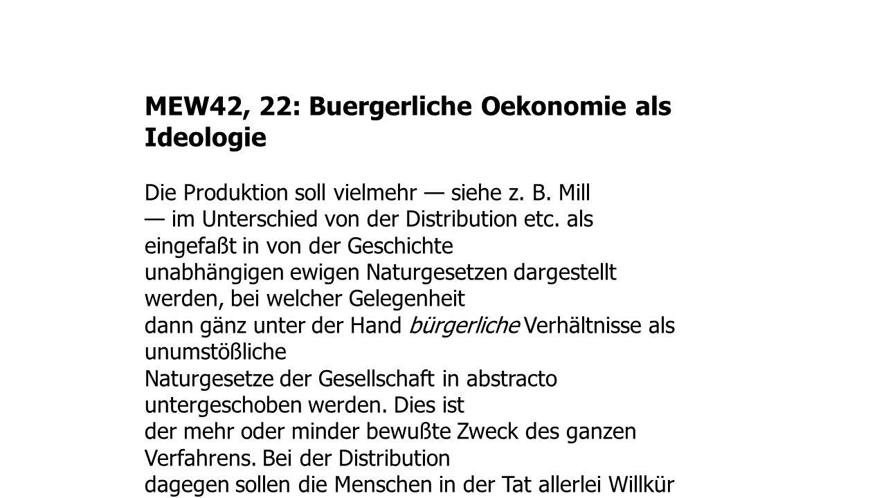 MEW42, 22: Buergerliche Oekonomie als Ideologie Die Produktion soll vielmehr siehe z. B. Mill im Unterschied von der Distribution etc. als eingefaßt i