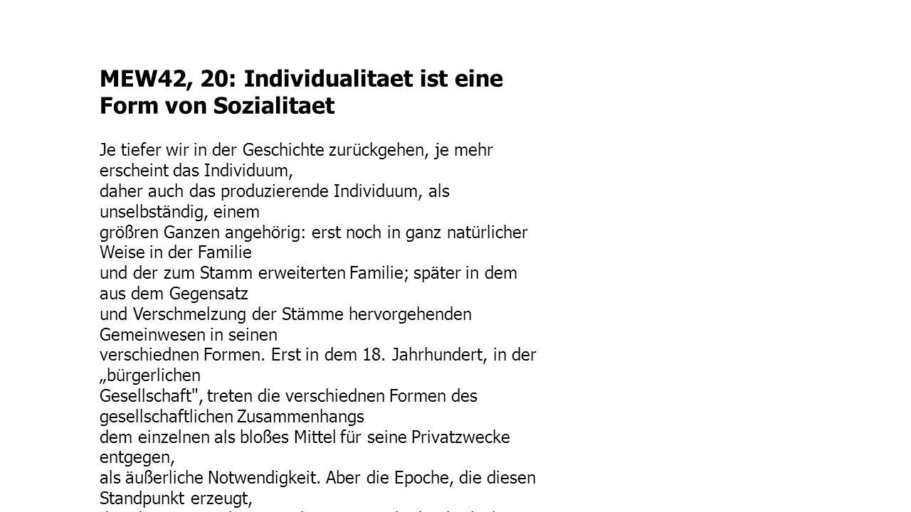 MEW42, 20: Individualitaet ist eine Form von Sozialitaet Je tiefer wir in der Geschichte zurückgehen, je mehr erscheint das Individuum, daher auch das
