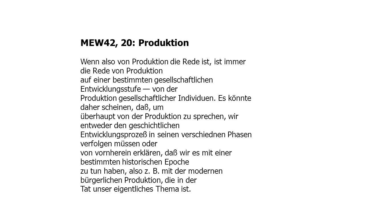 MEW42, 20: Produktion Wenn also von Produktion die Rede ist, ist immer die Rede von Produktion auf einer bestimmten gesellschaftlichen Entwicklungsstufe von der Produktion gesellschaftlicher Individuen.