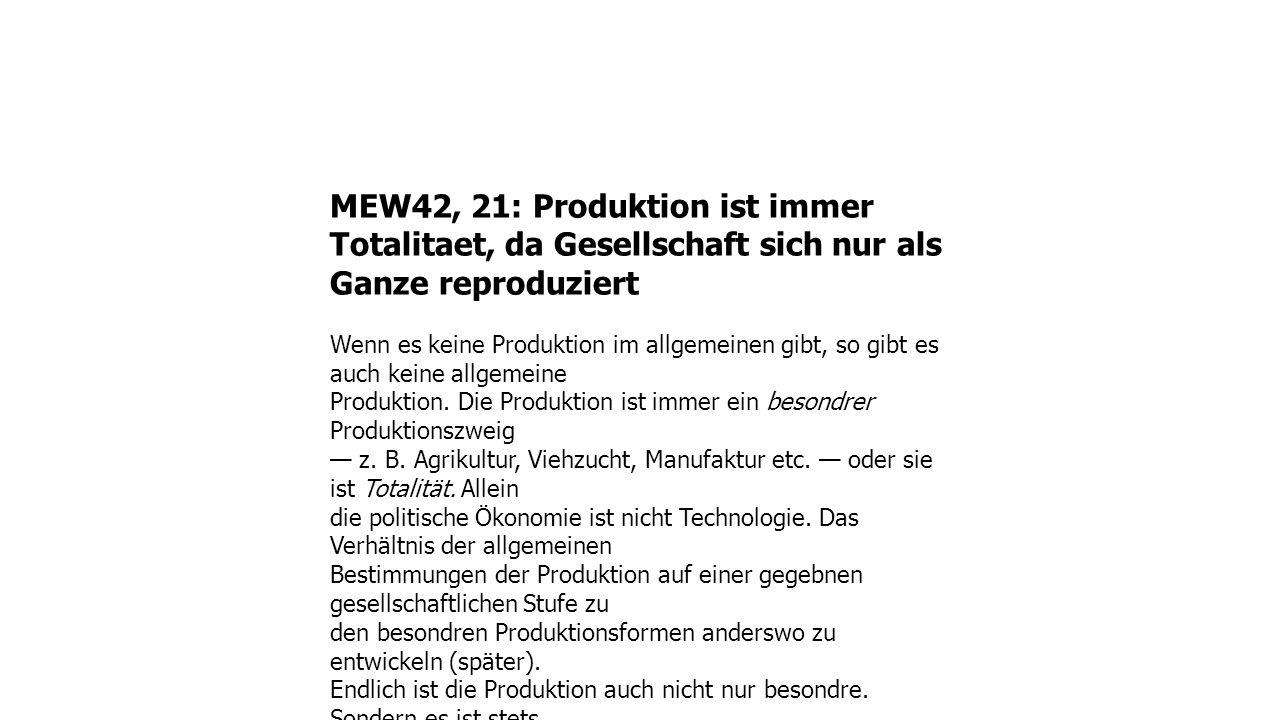 MEW42, 21: Produktion ist immer Totalitaet, da Gesellschaft sich nur als Ganze reproduziert Wenn es keine Produktion im allgemeinen gibt, so gibt es auch keine allgemeine Produktion.