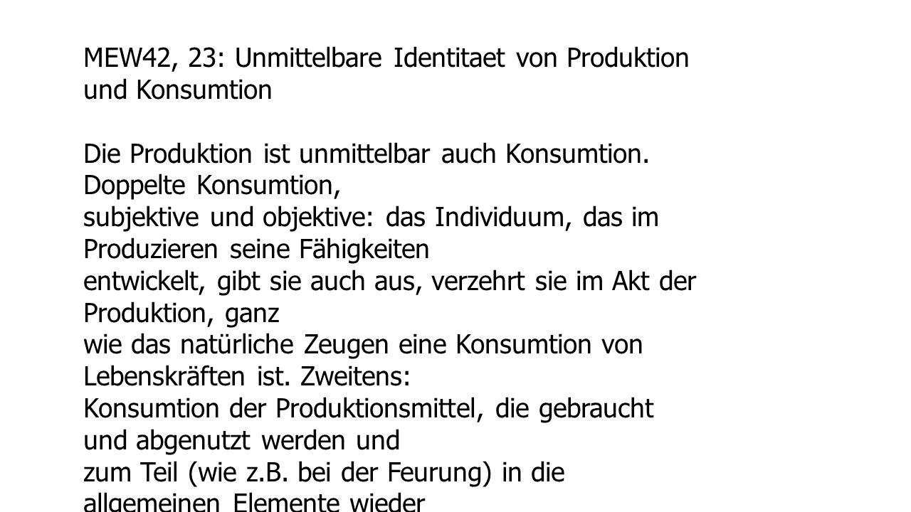 MEW42, 23: Unmittelbare Identitaet von Produktion und Konsumtion Die Produktion ist unmittelbar auch Konsumtion. Doppelte Konsumtion, subjektive und o