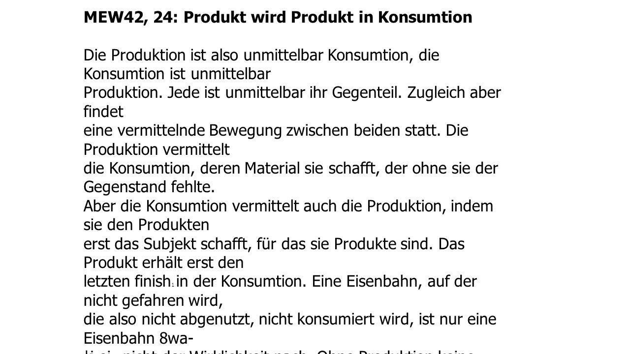 MEW42, 24: Produkt wird Produkt in Konsumtion Die Produktion ist also unmittelbar Konsumtion, die Konsumtion ist unmittelbar Produktion.