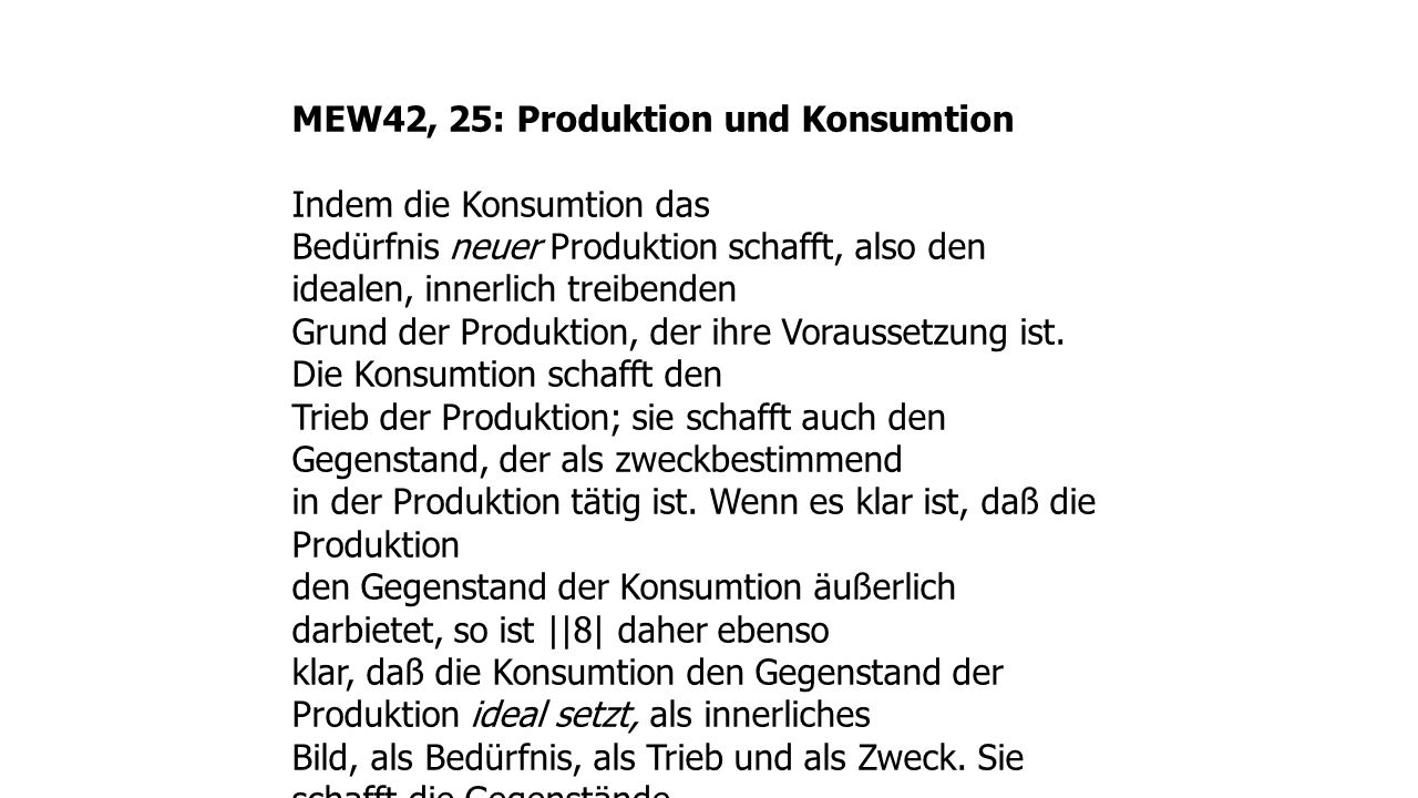 MEW42, 25: Produktion und Konsumtion Indem die Konsumtion das Bedürfnis neuer Produktion schafft, also den idealen, innerlich treibenden Grund der Produktion, der ihre Voraussetzung ist.