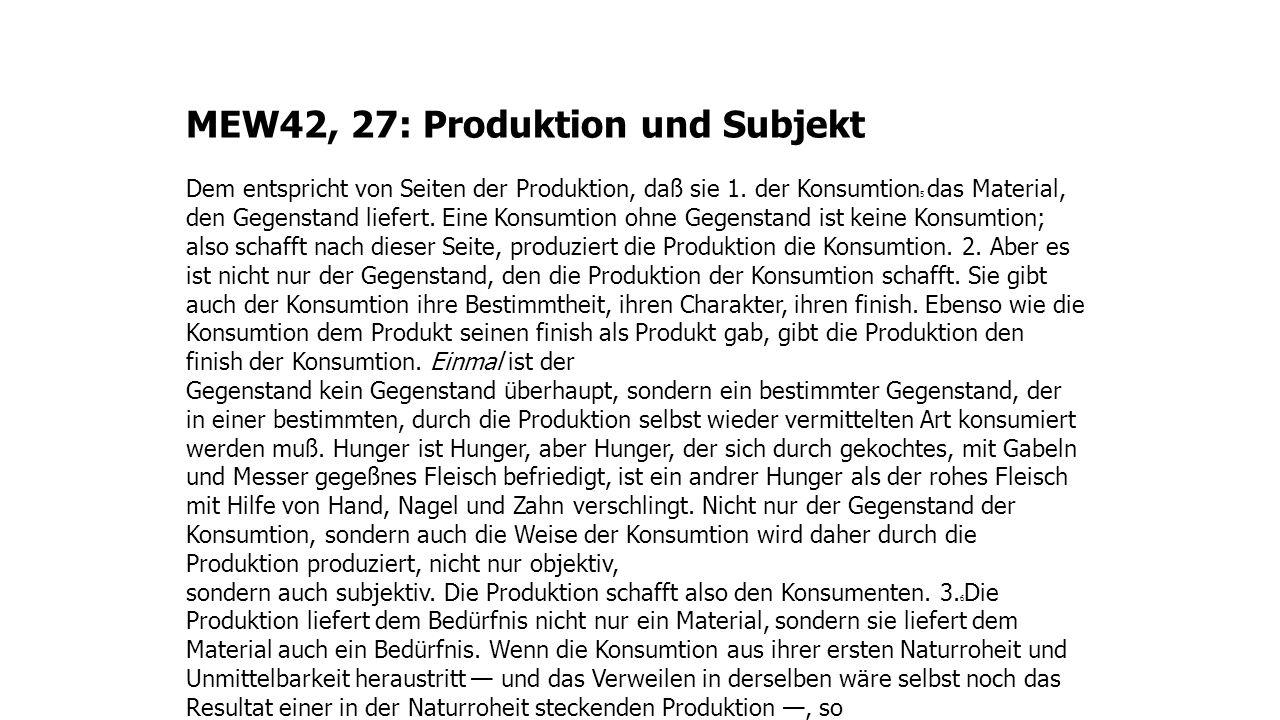 MEW42, 27: Produktion und Subjekt Dem entspricht von Seiten der Produktion, daß sie 1. der Konsumtion 5 das Material, den Gegenstand liefert. Eine Kon