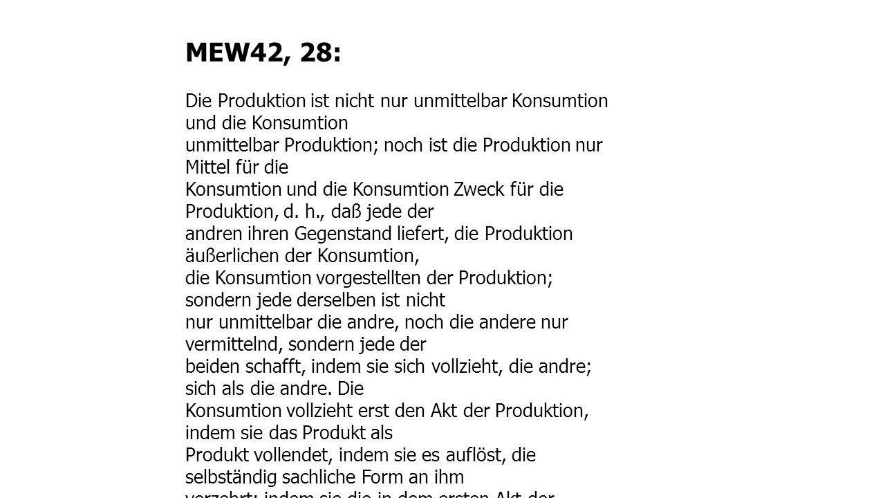 MEW42, 28: Die Produktion ist nicht nur unmittelbar Konsumtion und die Konsumtion unmittelbar Produktion; noch ist die Produktion nur Mittel für die Konsumtion und die Konsumtion Zweck für die Produktion, d.