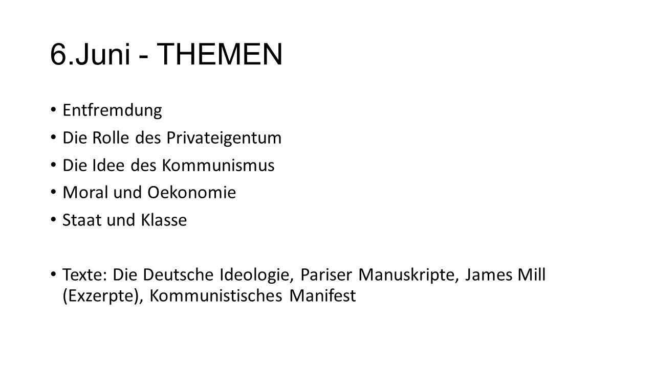 6.Juni - THEMEN Entfremdung Die Rolle des Privateigentum Die Idee des Kommunismus Moral und Oekonomie Staat und Klasse Texte: Die Deutsche Ideologie,