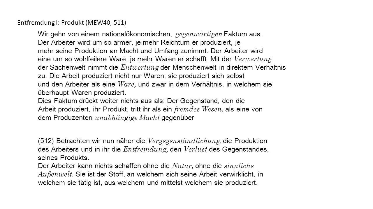 Entfremdung I: Produkt (MEW40, 511) Wir gehn von einem nationalökonomischen, gegenwärtigen Faktum aus. Der Arbeiter wird um so ärmer, je mehr Reichtum