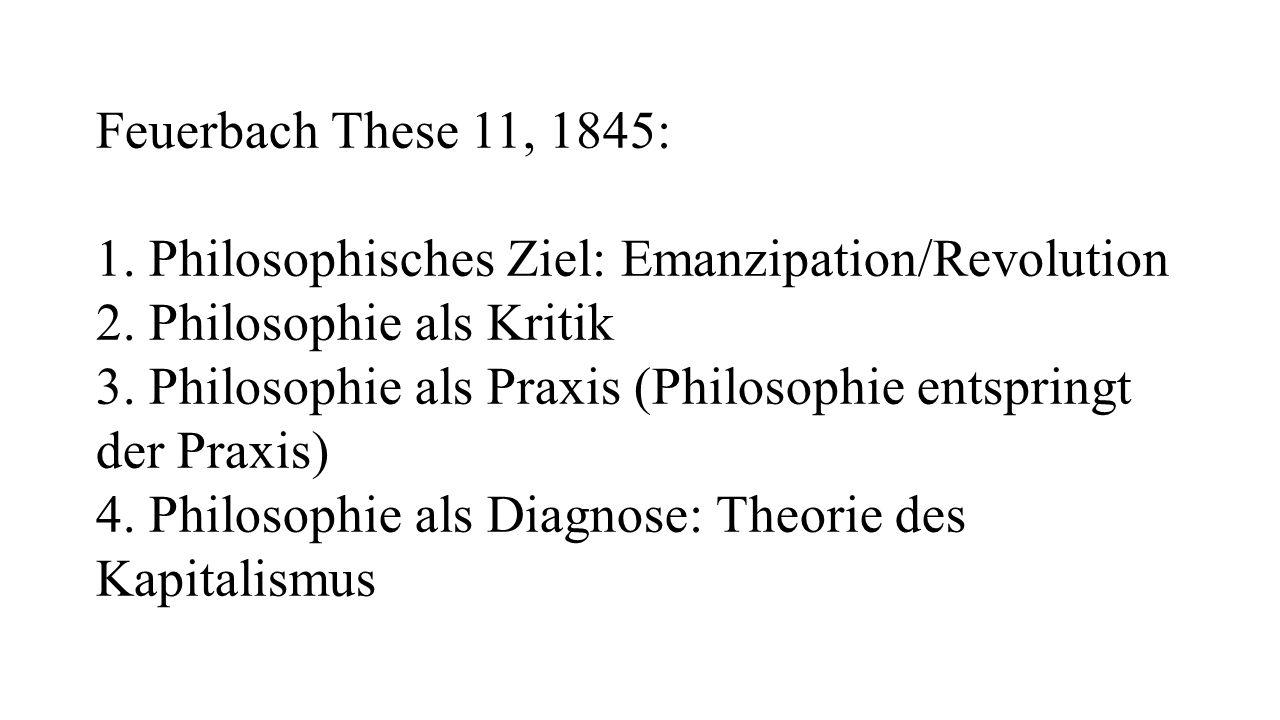 Feuerbach These 11, 1845: 1. Philosophisches Ziel: Emanzipation/Revolution 2. Philosophie als Kritik 3. Philosophie als Praxis (Philosophie entspringt