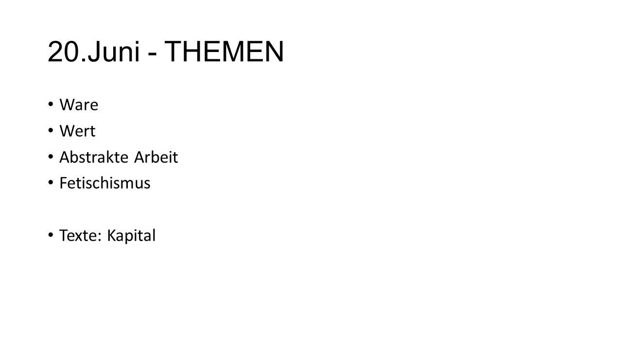 20.Juni - THEMEN Ware Wert Abstrakte Arbeit Fetischismus Texte: Kapital