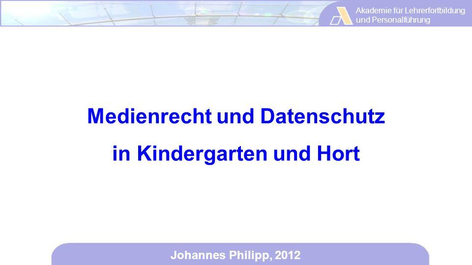 Akademie für Lehrerfortbildung und Personalführung Johannes Philipp, 2012 Medienrecht und Datenschutz in Kindergarten und Hort