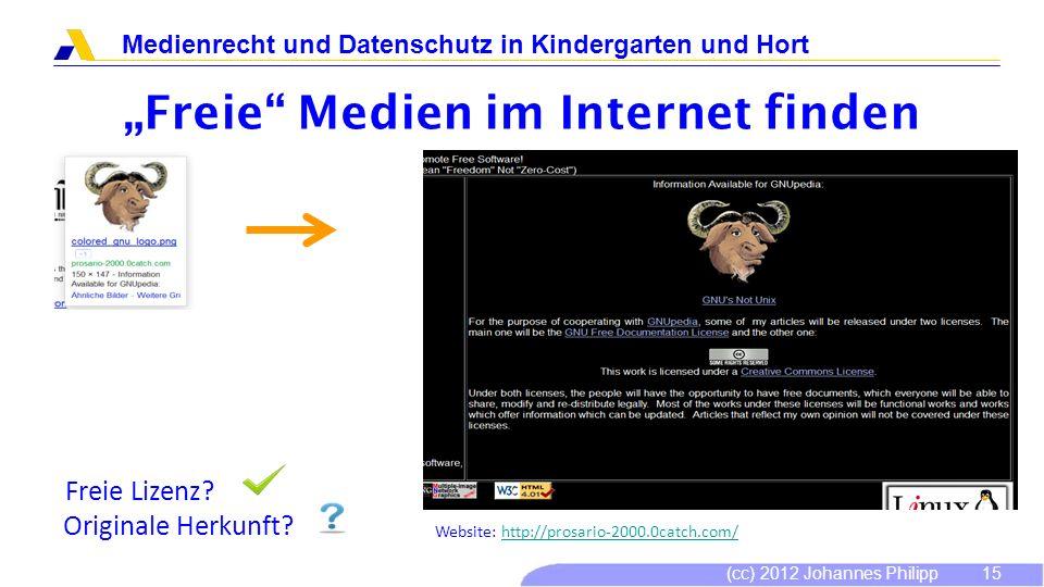 (cc) 2012 Johannes Philipp Medienrecht und Datenschutz in Kindergarten und Hort 16 Freie Medien im Internet finden Freie Lizenz.