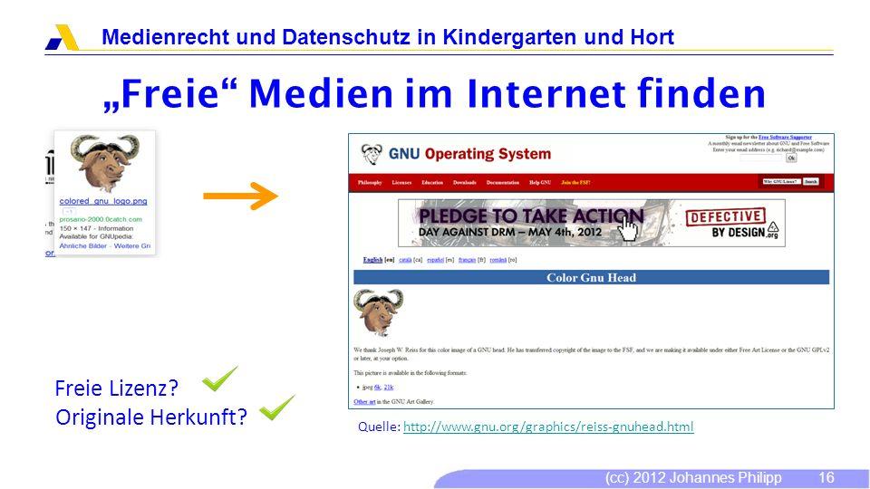 (cc) 2012 Johannes Philipp Medienrecht und Datenschutz in Kindergarten und Hort 16 Freie Medien im Internet finden Freie Lizenz? Originale Herkunft? Q