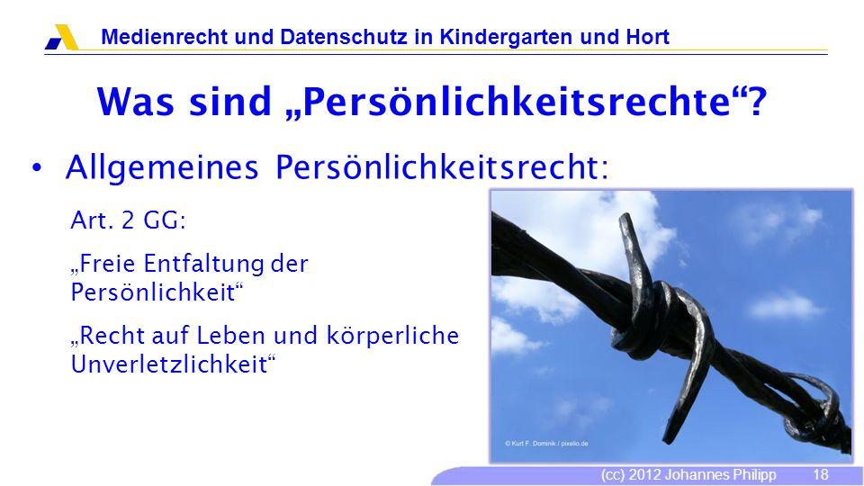 (cc) 2012 Johannes Philipp Medienrecht und Datenschutz in Kindergarten und Hort 18 Was sind Persönlichkeitsrechte? Allgemeines Persönlichkeitsrecht: A