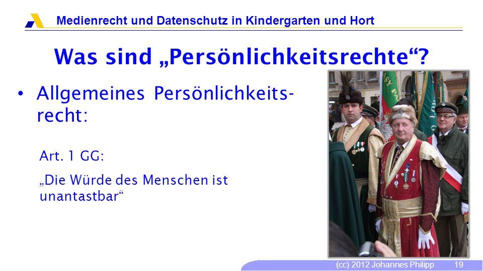(cc) 2012 Johannes Philipp Medienrecht und Datenschutz in Kindergarten und Hort 19 Was sind Persönlichkeitsrechte? Allgemeines Persönlichkeits- recht: