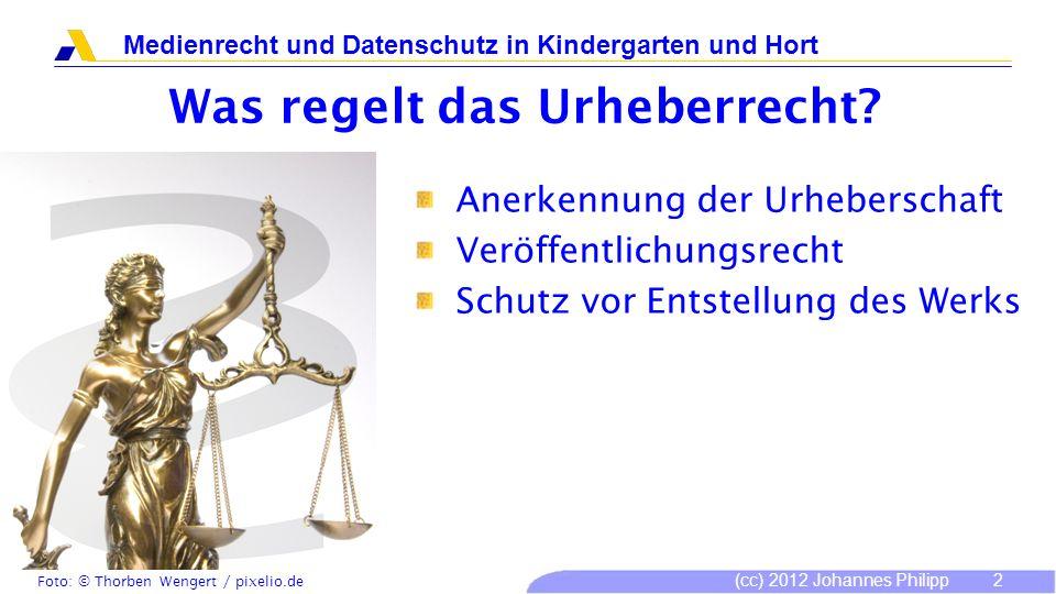 (cc) 2012 Johannes Philipp Medienrecht und Datenschutz in Kindergarten und Hort 2 Was regelt das Urheberrecht? Anerkennung der Urheberschaft Veröffent