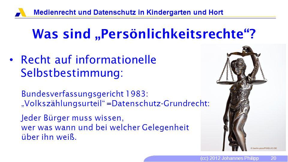 (cc) 2012 Johannes Philipp Medienrecht und Datenschutz in Kindergarten und Hort 20 Was sind Persönlichkeitsrechte? Recht auf informationelle Selbstbes