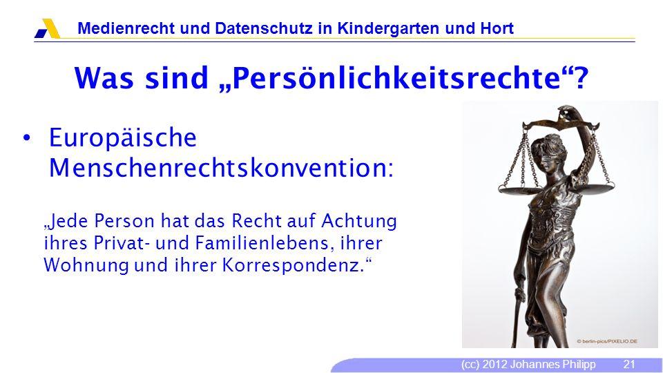 (cc) 2012 Johannes Philipp Medienrecht und Datenschutz in Kindergarten und Hort 21 Was sind Persönlichkeitsrechte? Europäische Menschenrechtskonventio