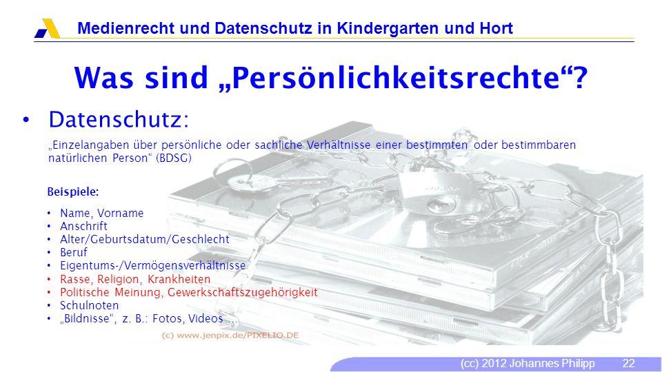 (cc) 2012 Johannes Philipp Medienrecht und Datenschutz in Kindergarten und Hort 22 Was sind Persönlichkeitsrechte? Datenschutz: Einzelangaben über per