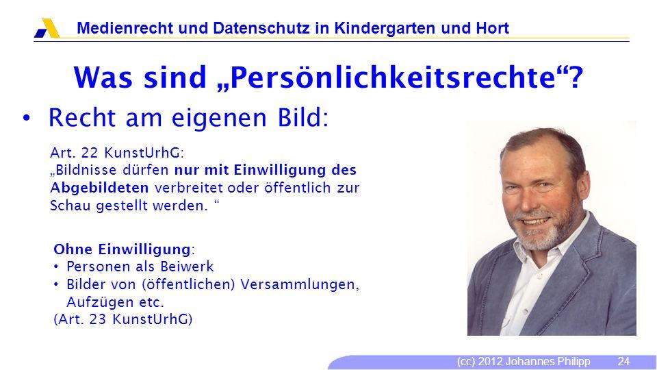(cc) 2012 Johannes Philipp Medienrecht und Datenschutz in Kindergarten und Hort 24 Was sind Persönlichkeitsrechte? Recht am eigenen Bild: Art. 22 Kuns