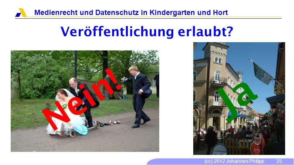 (cc) 2012 Johannes Philipp Medienrecht und Datenschutz in Kindergarten und Hort 25 Veröffentlichung erlaubt? Nein! Ja