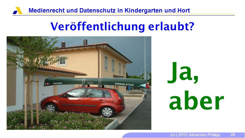 (cc) 2012 Johannes Philipp Medienrecht und Datenschutz in Kindergarten und Hort 26 Veröffentlichung erlaubt? Ja, aber