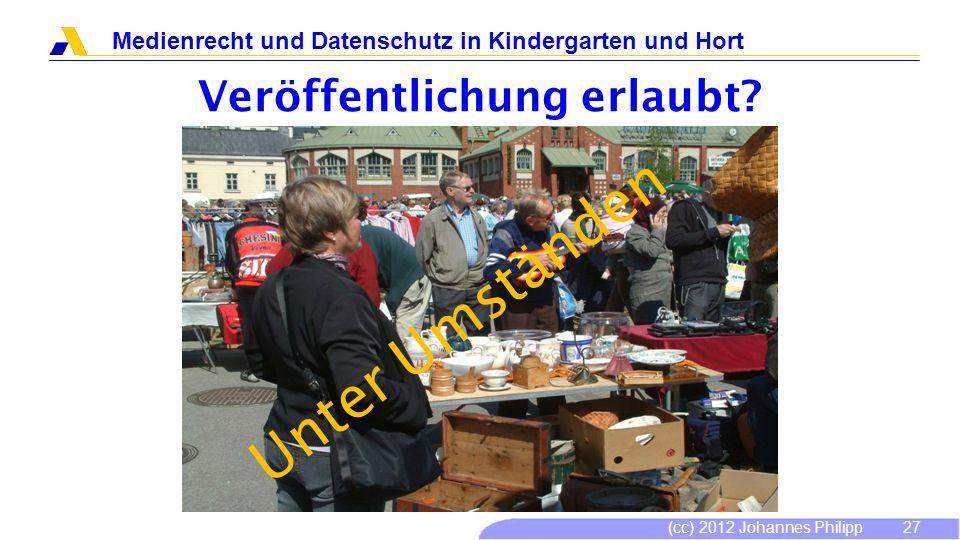 (cc) 2012 Johannes Philipp Medienrecht und Datenschutz in Kindergarten und Hort 28 Veröffentlichung erlaubt.
