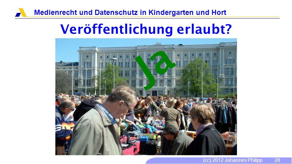 (cc) 2012 Johannes Philipp Medienrecht und Datenschutz in Kindergarten und Hort 28 Veröffentlichung erlaubt? Ja