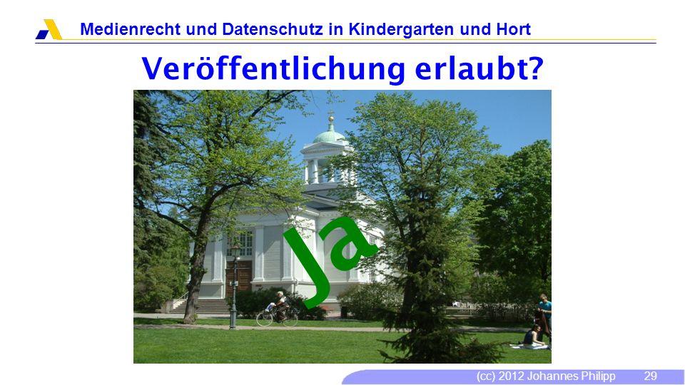 (cc) 2012 Johannes Philipp Medienrecht und Datenschutz in Kindergarten und Hort 29 Veröffentlichung erlaubt? Ja