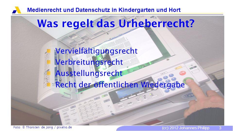 (cc) 2012 Johannes Philipp Medienrecht und Datenschutz in Kindergarten und Hort 3 Was regelt das Urheberrecht? Vervielfältigungsrecht Verbreitungsrech
