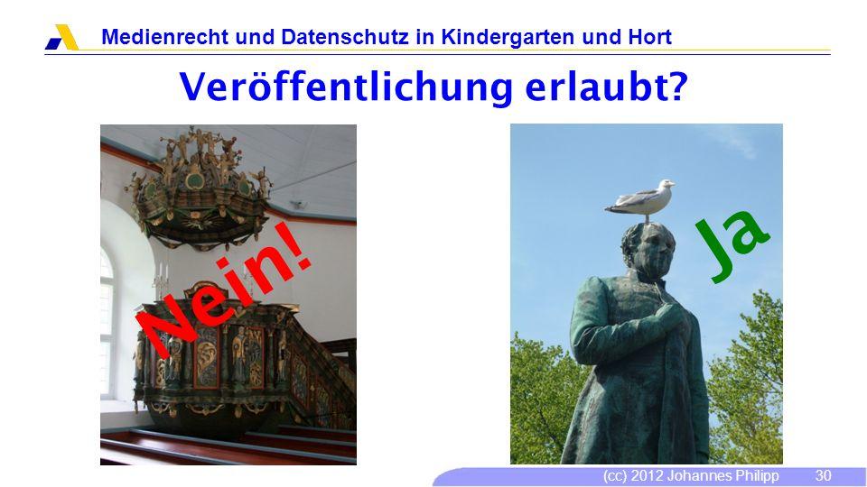 (cc) 2012 Johannes Philipp Medienrecht und Datenschutz in Kindergarten und Hort 30 Veröffentlichung erlaubt? Nein! Ja