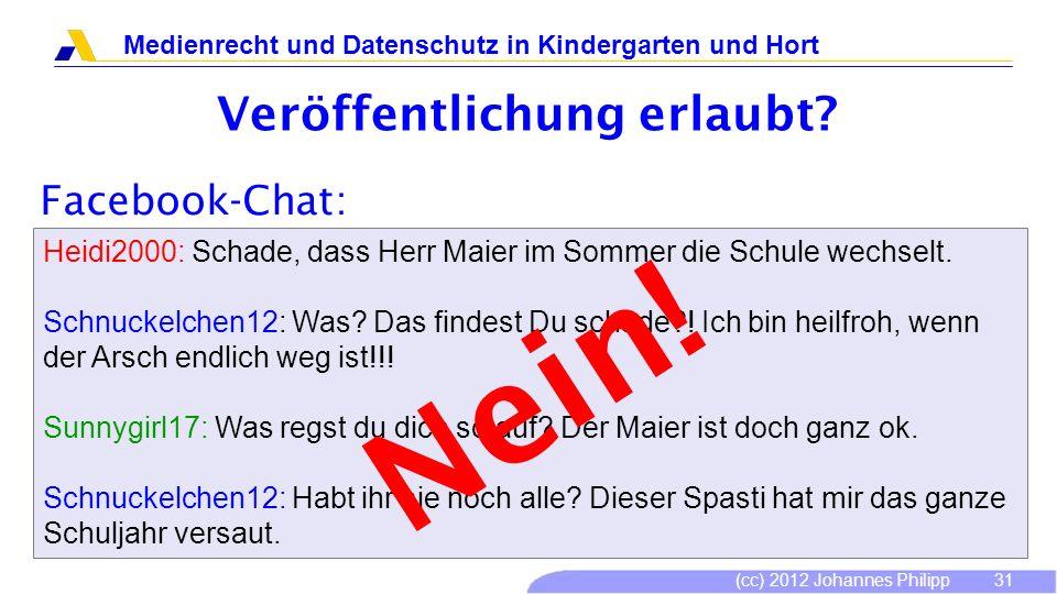(cc) 2012 Johannes Philipp Medienrecht und Datenschutz in Kindergarten und Hort 31 Veröffentlichung erlaubt? Facebook-Chat: Heidi2000: Schade, dass He
