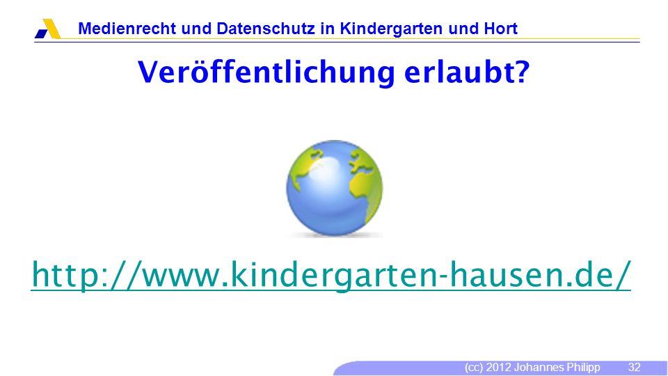 (cc) 2012 Johannes Philipp Medienrecht und Datenschutz in Kindergarten und Hort 32 Veröffentlichung erlaubt? http://www.kindergarten-hausen.de/