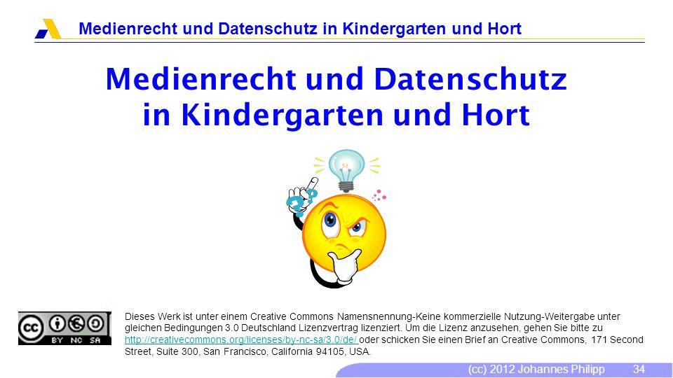 (cc) 2012 Johannes Philipp Medienrecht und Datenschutz in Kindergarten und Hort 34 Dieses Werk ist unter einem Creative Commons Namensnennung-Keine ko