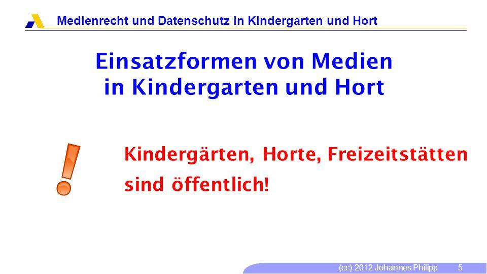 (cc) 2012 Johannes Philipp Medienrecht und Datenschutz in Kindergarten und Hort 6 Einsatzformen von Medien in Kindergarten und Hort ansehen, vorführen Urheberrecht, Jugendschutz, Allgemeine Gesetze Grundsätzlich möglich.