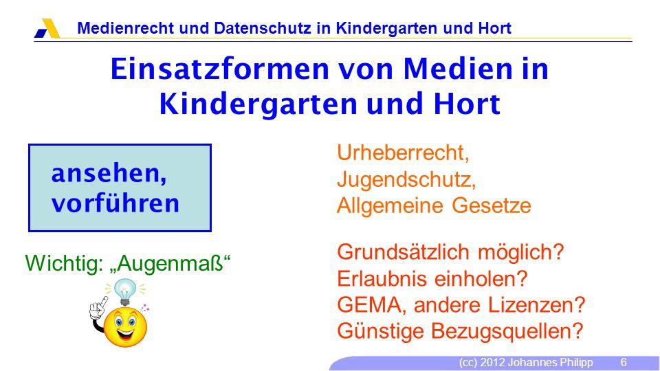 (cc) 2012 Johannes Philipp Medienrecht und Datenschutz in Kindergarten und Hort 6 Einsatzformen von Medien in Kindergarten und Hort ansehen, vorführen