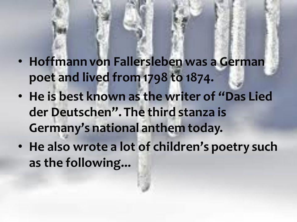 Hoffmann von Fallersleben was a German poet and lived from 1798 to 1874. He is best known as the writer of Das Lied der Deutschen. The third stanza is