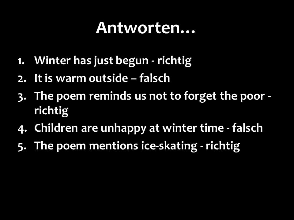 Antworten… 1.Winter has just begun - richtig 2.It is warm outside – falsch 3.The poem reminds us not to forget the poor - richtig 4.Children are unhap