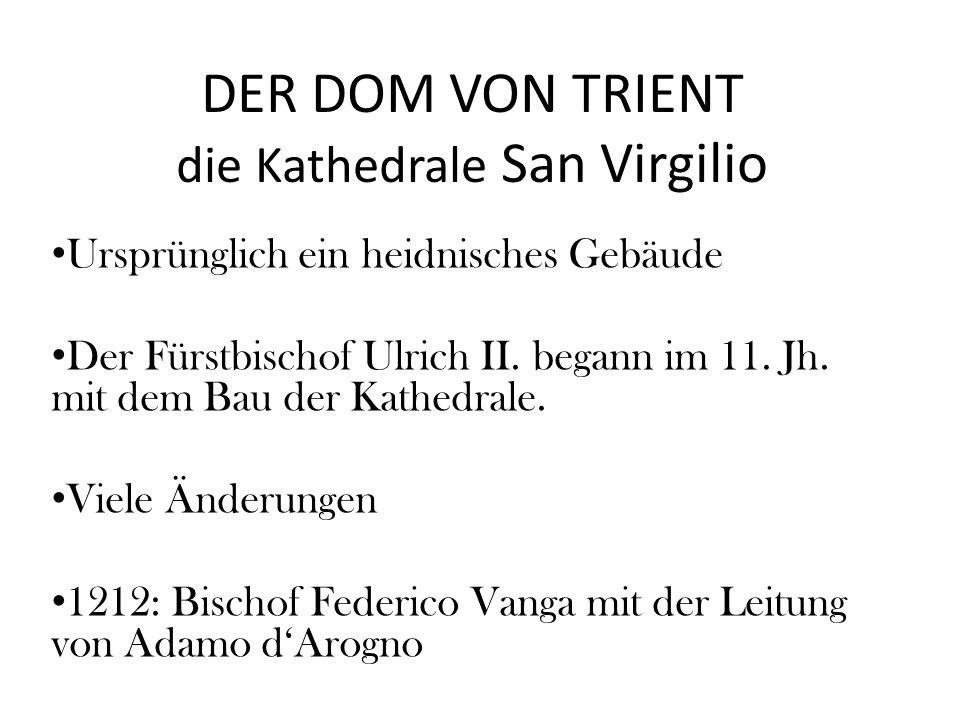 DER DOM VON TRIENT die Kathedrale San Virgilio Ursprünglich ein heidnisches Gebäude Der Fürstbischof Ulrich II. begann im 11. Jh. mit dem Bau der Kath