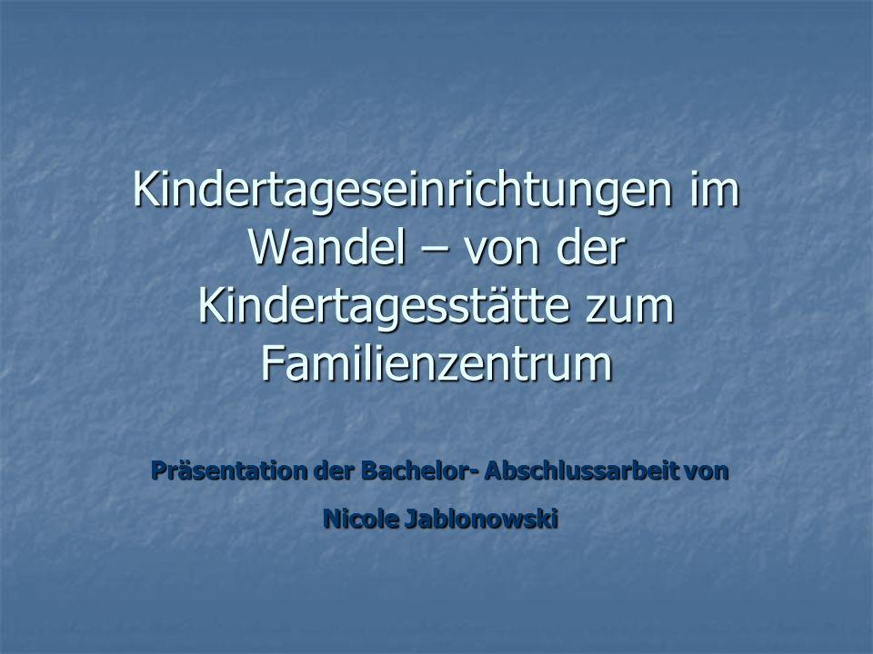 Kindertageseinrichtungen im Wandel – von der Kindertagesstätte zum Familienzentrum Präsentation der Bachelor- Abschlussarbeit von Nicole Jablonowski