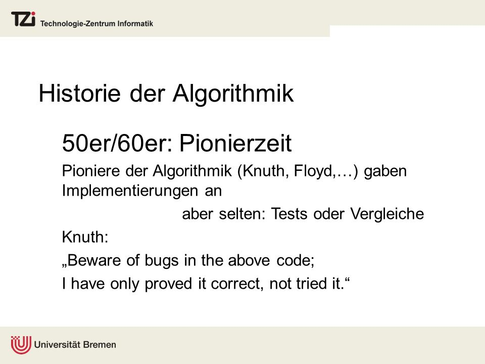 Historie der Algorithmik 50er/60er: Pionierzeit Pioniere der Algorithmik (Knuth, Floyd,…) gaben Implementierungen an aber selten: Tests oder Vergleiche Knuth: Beware of bugs in the above code; I have only proved it correct, not tried it.