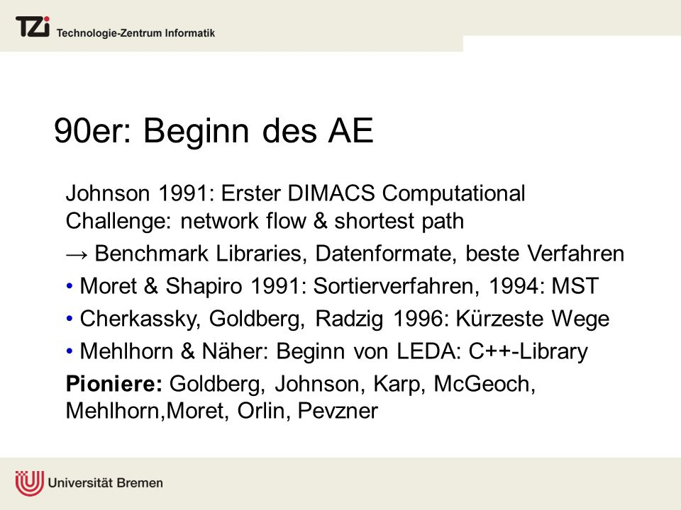 90er: Beginn des AE Johnson 1991: Erster DIMACS Computational Challenge: network flow & shortest path Benchmark Libraries, Datenformate, beste Verfahren Moret & Shapiro 1991: Sortierverfahren, 1994: MST Cherkassky, Goldberg, Radzig 1996: Kürzeste Wege Mehlhorn & Näher: Beginn von LEDA: C++-Library Pioniere: Goldberg, Johnson, Karp, McGeoch, Mehlhorn,Moret, Orlin, Pevzner
