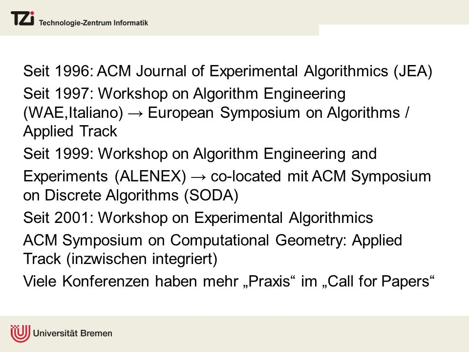 Seit 1996: ACM Journal of Experimental Algorithmics (JEA) Seit 1997: Workshop on Algorithm Engineering (WAE,Italiano) European Symposium on Algorithms