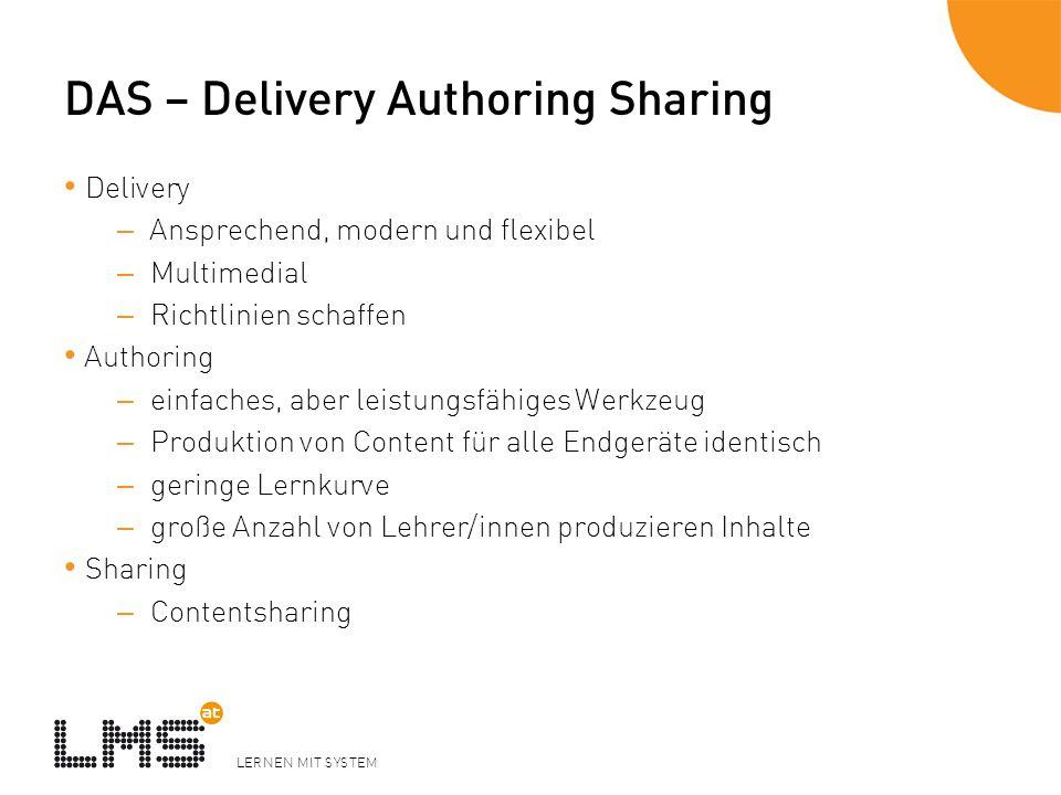 LERNEN MIT SYSTEM DAS – Delivery Authoring Sharing Delivery – Ansprechend, modern und flexibel – Multimedial – Richtlinien schaffen Authoring – einfaches, aber leistungsfähiges Werkzeug – Produktion von Content für alle Endgeräte identisch – geringe Lernkurve – große Anzahl von Lehrer/innen produzieren Inhalte Sharing – Contentsharing