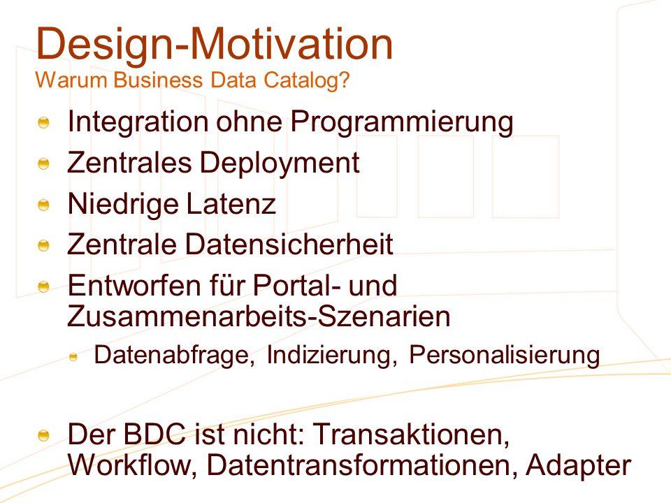 Design-Motivation Warum Business Data Catalog? Integration ohne Programmierung Zentrales Deployment Niedrige Latenz Zentrale Datensicherheit Entworfen