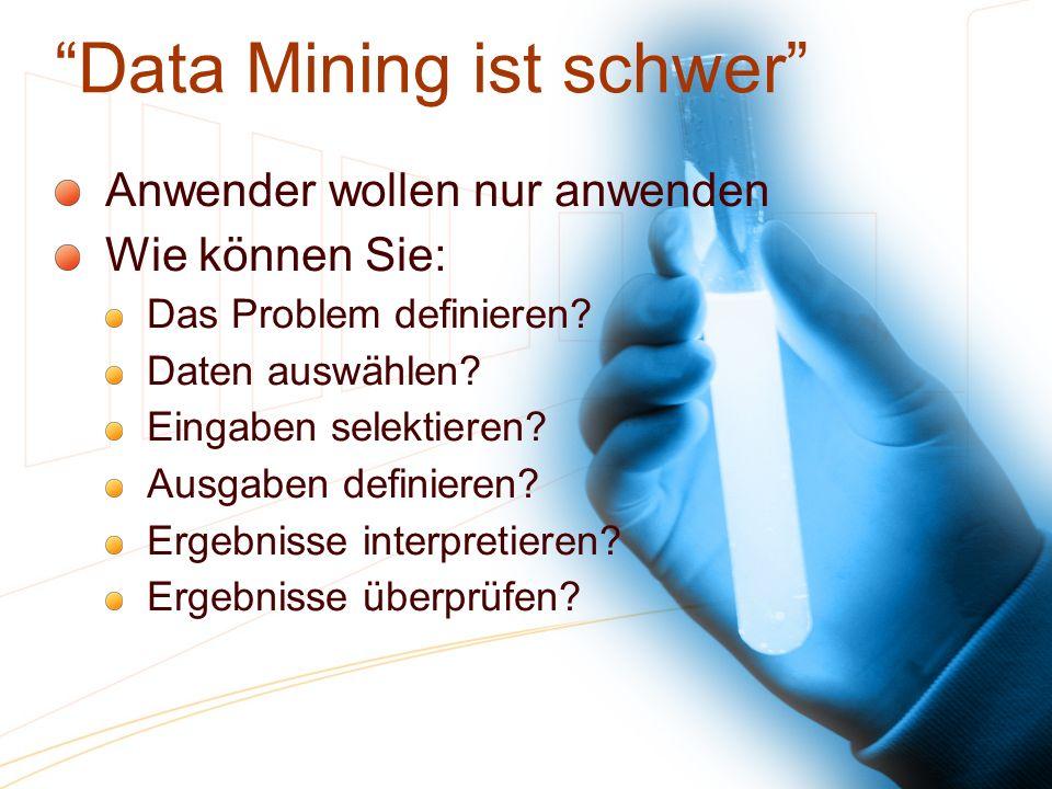 Data Mining ist schwer Anwender wollen nur anwenden Wie können Sie: Das Problem definieren? Daten auswählen? Eingaben selektieren? Ausgaben definieren
